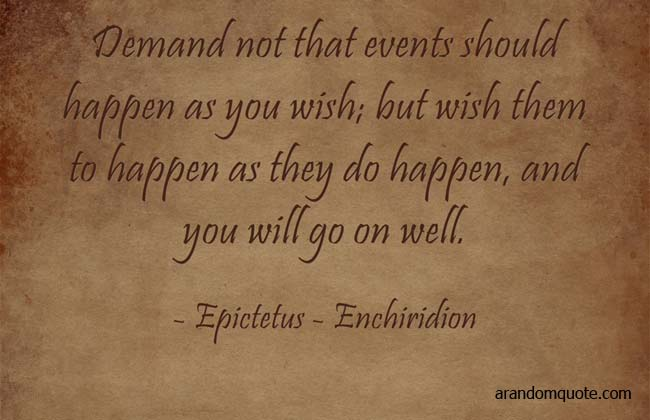 Demand not that events should happen as you wish; but wish them to happen as they do happen, and you will go on well.