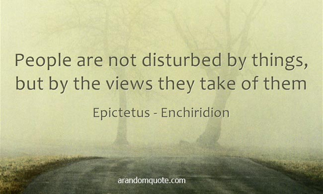 People are not disturbed by things, but by the views they take of them