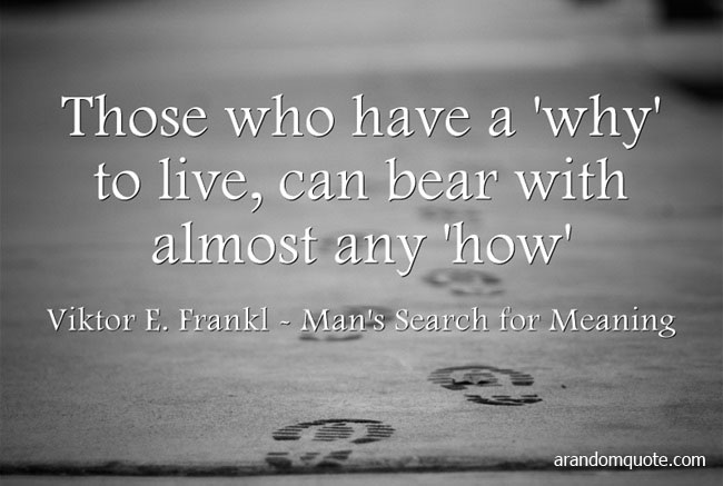 Those who have a 'why' to live, can bear with almost any 'how'. - Viktor E. Frankl,Man's Search for Meaning