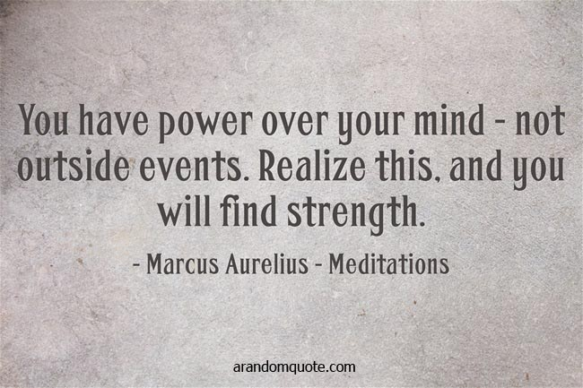 You have power over your mind - not outside events. Realize this, and you will find strength. - Meditations by Marcus Aurelius