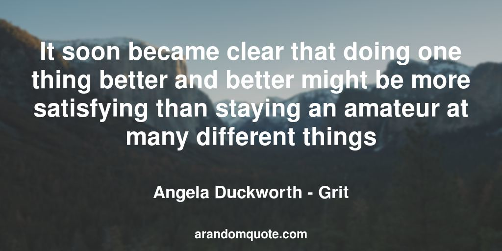 It soon became clear that doing one thing better and better might be more satisfying than staying an amateur at many different things | Grit - Angela Duckworth