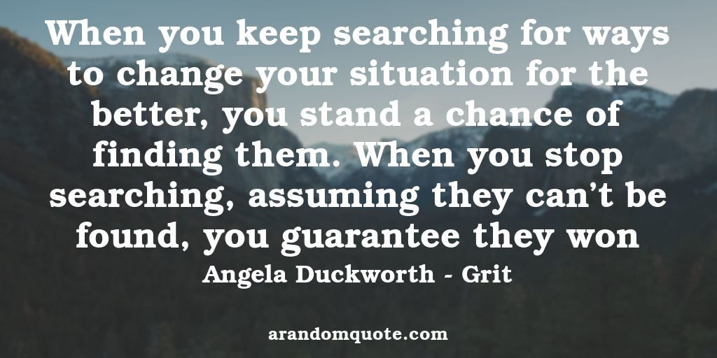 When you keep searching for ways to change your situation for the better, you stand a chance of finding them. When you stop searching, assuming they can't be found, you guarantee they won | Grit - Angela Duckworth
