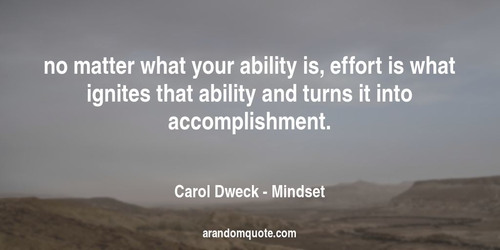 no matter what your ability is, effort is what ignites that ability and turns it into accomplishment. | Mindset - Carol Dweck