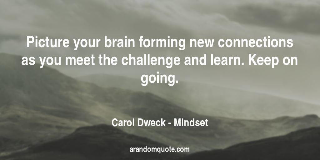 Picture your brain forming new connections as you meet the challenge and learn. Keep on going. | Mindset - Carol Dweck