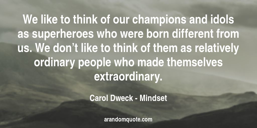We like to think of our champions and idols as superheroes who were born different from us. We don't like to think of them as relatively ordinary people who made themselves extraordinary. | Mindset - Carol Dweck