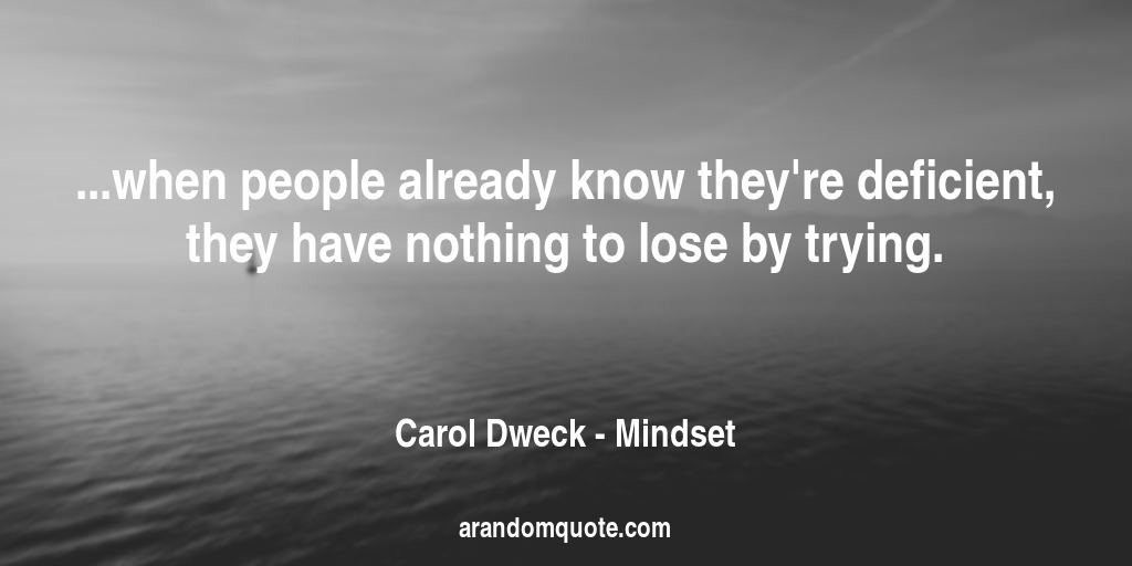 ...when people already know they're deficient, they have nothing to lose by trying. | Mindset - Carol Dweck