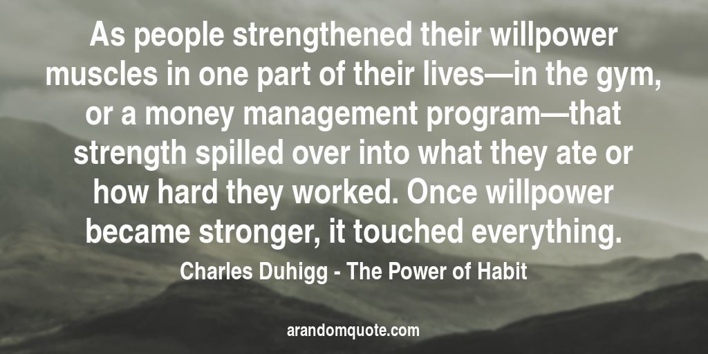 As people strengthened their willpower muscles in one part of their lives—in the gym, or a money management program—that strength spilled over into what they ate or how hard they worked. Once willpower became stronger, it touched everything. | The Power of Habit - Charles Duhigg