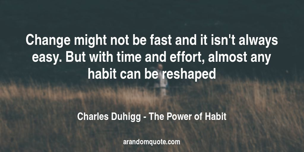 Change might not be fast and it isn't always easy. But with time and effort, almost any habit can be reshaped | The Power of Habit - Charles Duhigg