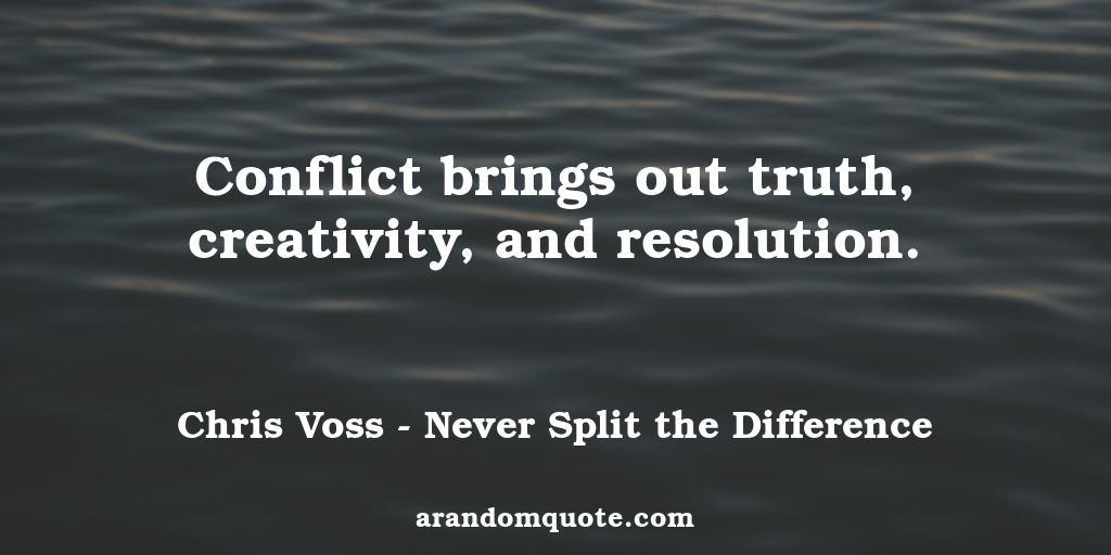 Conflict brings out truth, creativity, and resolution. | Never Split the Difference - Chris Voss