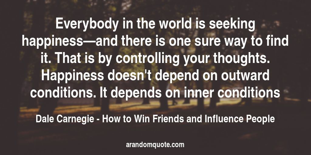 Everybody in the world is seeking happiness—and there is one sure way to find it. That is by controlling your thoughts. Happiness doesn't depend on outward conditions. It depends on inner conditions | How to Win Friends and Influence People - Dale Carnegie