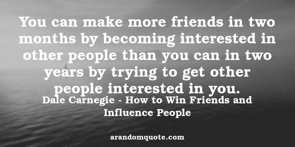 You can make more friends in two months by becoming interested in other people than you can in two years by trying to get other people interested in you. | How to Win Friends and Influence People - Dale Carnegie