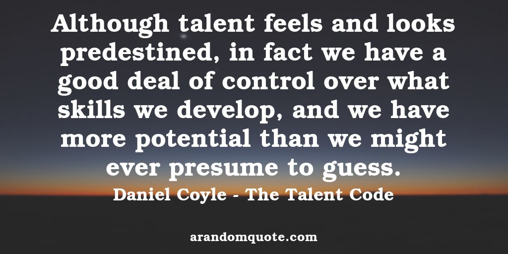 Although talent feels and looks predestined, in fact we have a good deal of control over what skills we develop, and we have more potential than we might ever presume to guess. | The Talent Code - Daniel Coyle