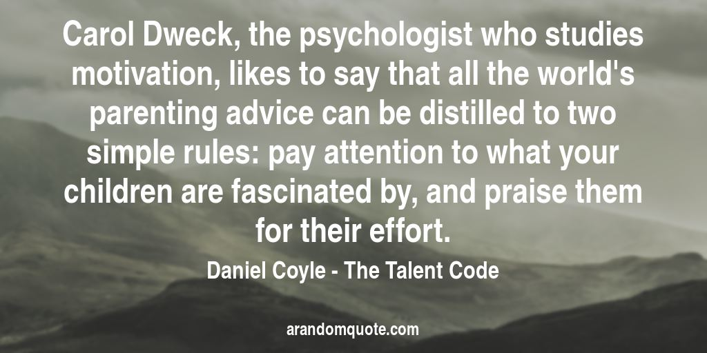 Carol Dweck, the psychologist who studies motivation, likes to say that all the world's parenting advice can be distilled to two simple rules: pay attention to what your children are fascinated by, and praise them for their effort. | The Talent Code - Daniel Coyle