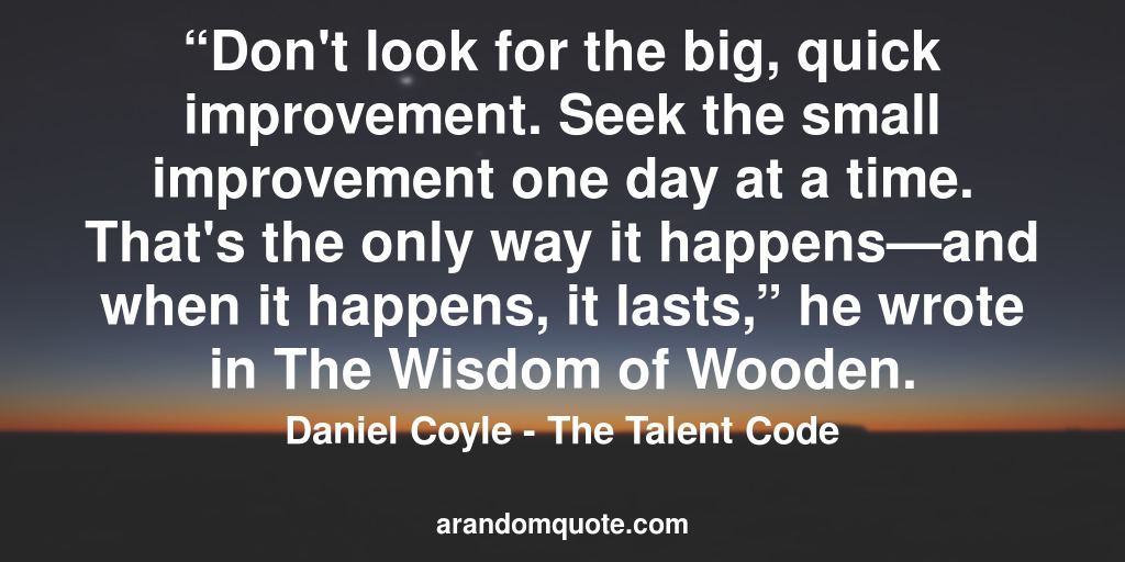 """Don't look for the big, quick improvement. Seek the small improvement one day at a time. That's the only way it happens—and when it happens, it lasts,"" he wrote in The Wisdom of Wooden. 