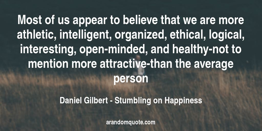 Most of us appear to believe that we are more athletic, intelligent, organized, ethical, logical, interesting, open-minded, and healthy-not to mention more attractive-than the average person | Stumbling on Happiness - Daniel Gilbert
