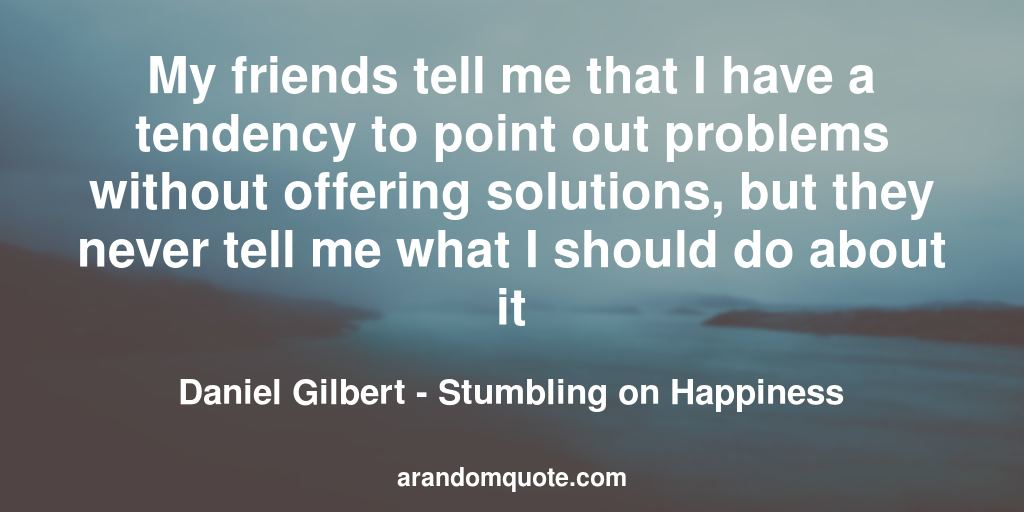 My friends tell me that I have a tendency to point out problems without offering solutions, but they never tell me what I should do about it | Stumbling on Happiness - Daniel Gilbert