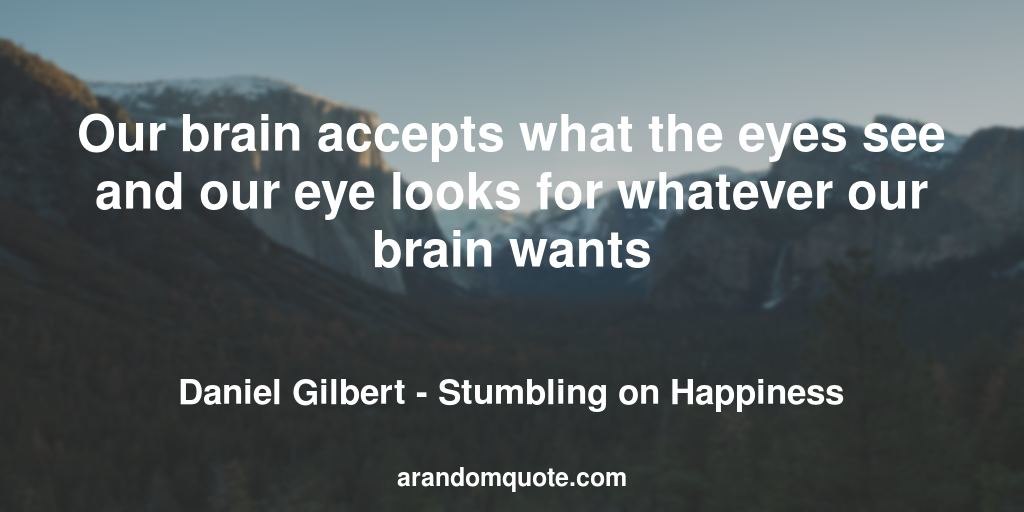 Our brain accepts what the eyes see and our eye looks for whatever our brain wants | Stumbling on Happiness - Daniel Gilbert