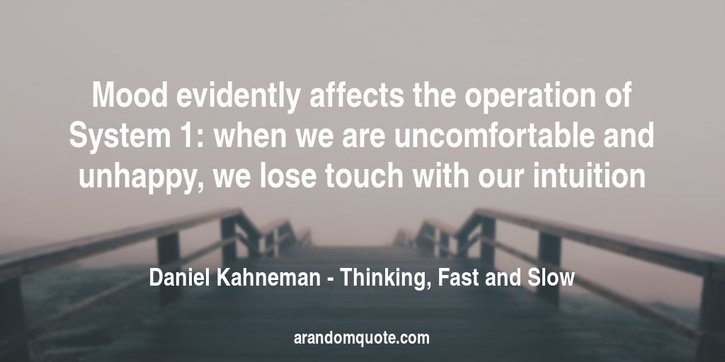 Mood evidently affects the operation of System 1: when we are uncomfortable and unhappy, we lose touch with our intuition | Thinking, Fast and Slow - Daniel Kahneman