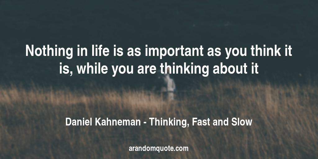 Nothing in life is as important as you think it is, while you are thinking about it | Thinking, Fast and Slow - Daniel Kahneman