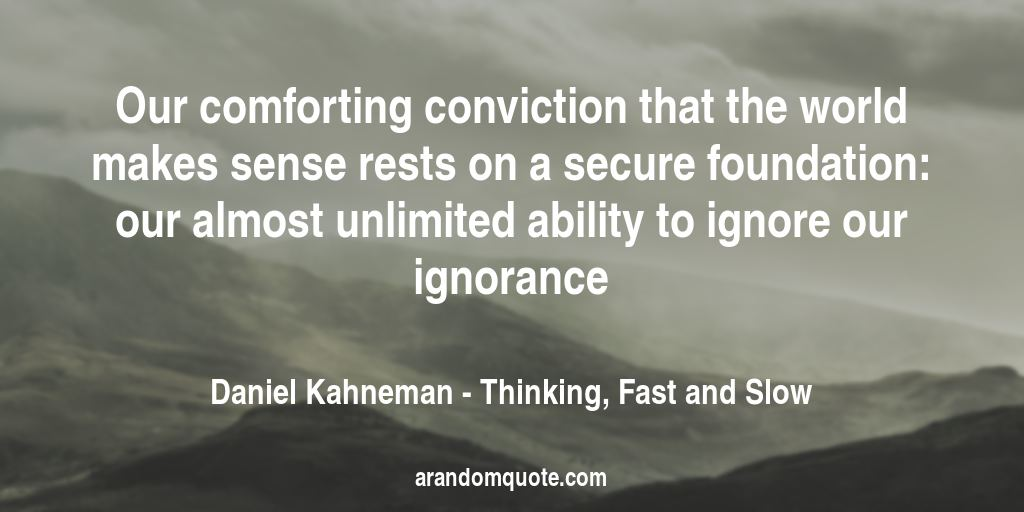 Our comforting conviction that the world makes sense rests on a secure foundation: our almost unlimited ability to ignore our ignorance | Thinking, Fast and Slow - Daniel Kahneman