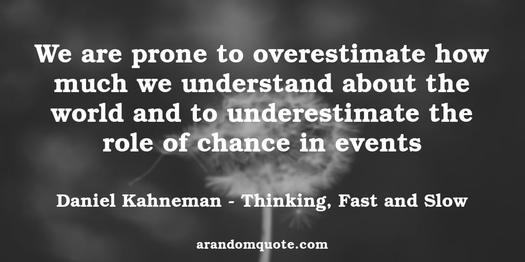We are prone to overestimate how much we understand about the world and to underestimate the role of chance in events | Thinking, Fast and Slow - Daniel Kahneman