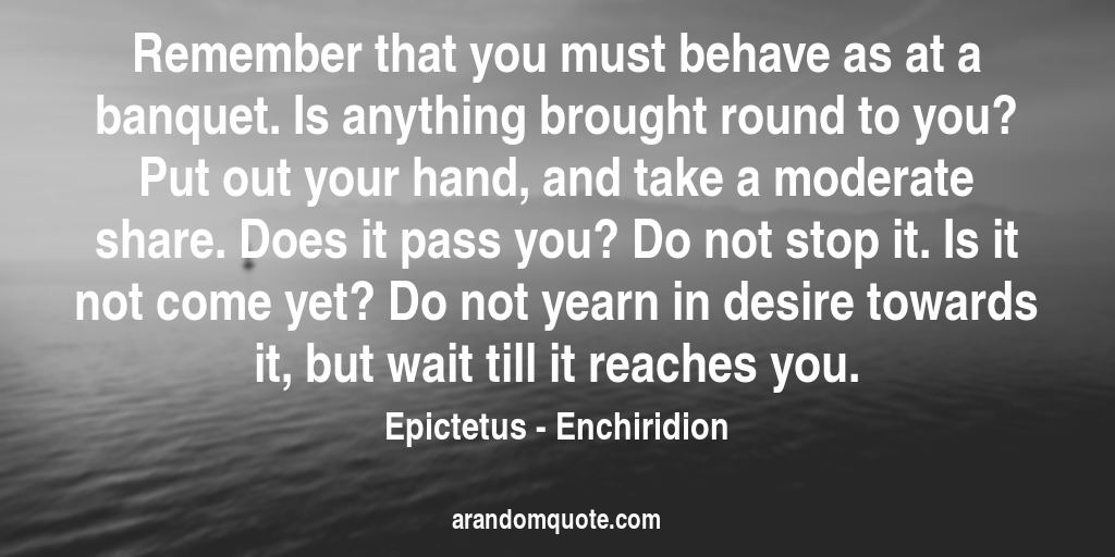 Remember that you must behave as at a banquet. Is anything brought round to you? Put out your hand, and take a moderate share. Does it pass you? Do not stop it. Is it not come yet? Do not yearn in desire towards it, but wait till it reaches you. | Enchiridion - Epictetus