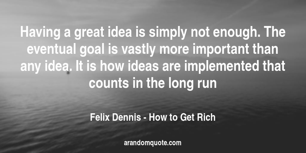 Having a great idea is simply not enough. The eventual goal is vastly more important than any idea. It is how ideas are implemented that counts in the long run | How to Get Rich - Felix Dennis