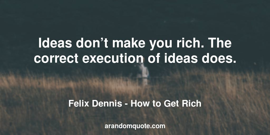 Ideas don't make you rich. The correct execution of ideas does. | How to Get Rich - Felix Dennis