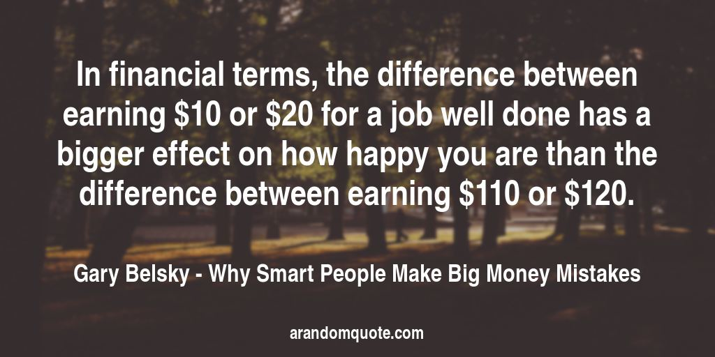 In financial terms, the difference between earning $10 or $20 for a job well done has a bigger effect on how happy you are than the difference between earning $110 or $120. | Why Smart People Make Big Money Mistakes - Gary Belsky
