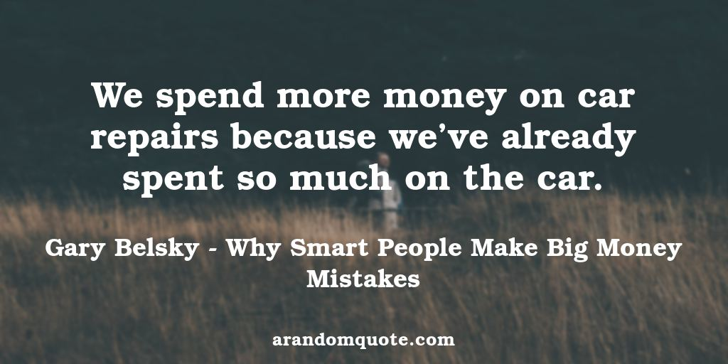 We spend more money on car repairs because we've already spent so much on the car. | Why Smart People Make Big Money Mistakes - Gary Belsky