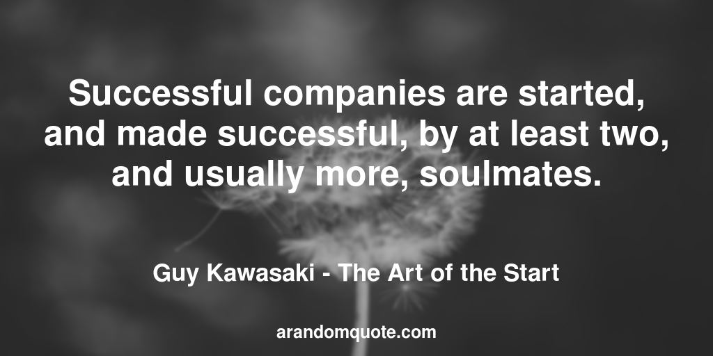 Successful companies are started, and made successful, by at least two, and usually more, soulmates. | The Art of the Start - Guy Kawasaki