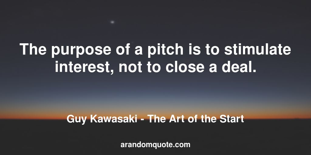 The purpose of a pitch is to stimulate interest, not to close a deal. | The Art of the Start - Guy Kawasaki