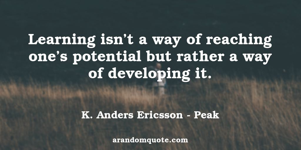 Learning isn't a way of reaching one's potential but rather a way of developing it. | Peak - K. Anders Ericsson