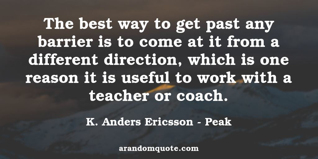 The best way to get past any barrier is to come at it from a different direction, which is one reason it is useful to work with a teacher or coach. | Peak - K. Anders Ericsson