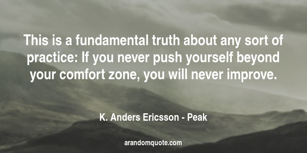 This is a fundamental truth about any sort of practice: If you never push yourself beyond your comfort zone, you will never improve. | Peak - K. Anders Ericsson