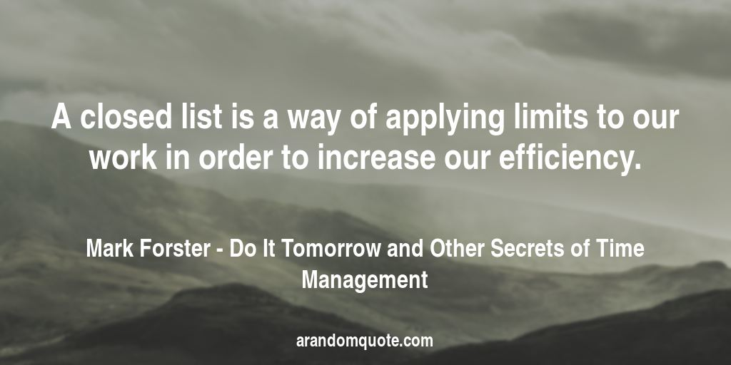 A closed list is a way of applying limits to our work in order to increase our efficiency. | Do It Tomorrow and Other Secrets of Time Management - Mark Forster