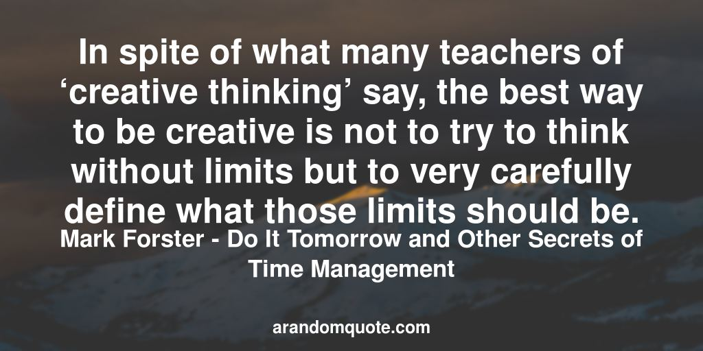 In spite of what many teachers of 'creative thinking' say, the best way to be creative is not to try to think without limits but to very carefully define what those limits should be. | Do It Tomorrow and Other Secrets of Time Management - Mark Forster