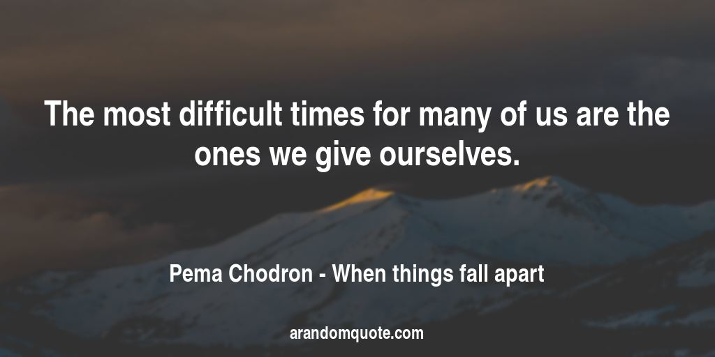 The most difficult times for many of us are the ones we give ourselves. | When things fall apart - Pema Chodron