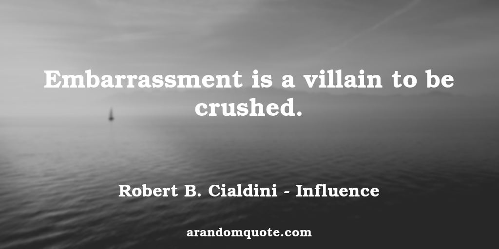 Embarrassment is a villain to be crushed. | Influence - Robert B. Cialdini