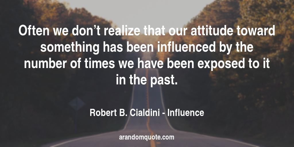 Often we don't realize that our attitude toward something has been influenced by the number of times we have been exposed to it in the past. | Influence - Robert B. Cialdini