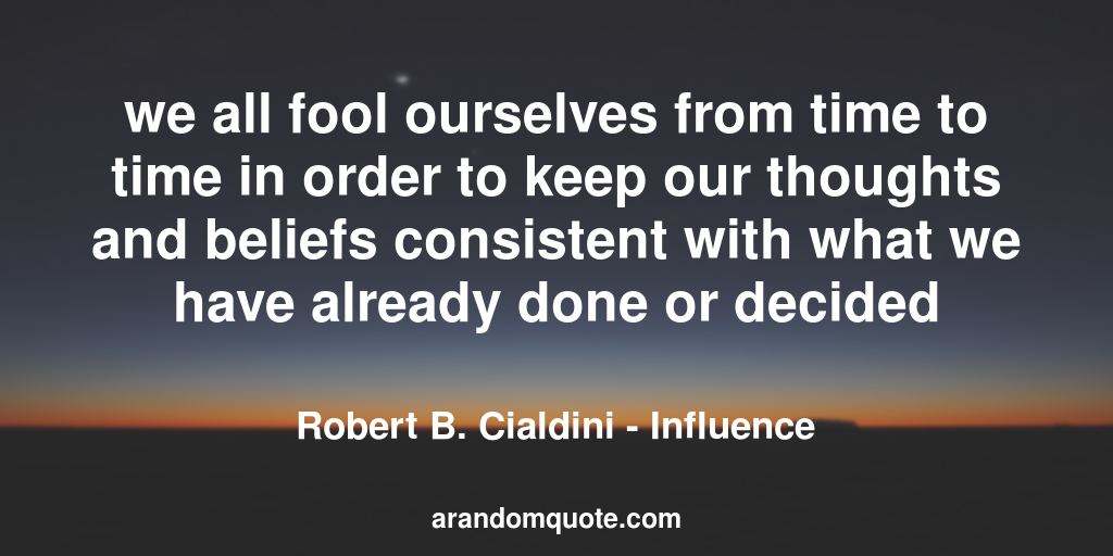 we all fool ourselves from time to time in order to keep our thoughts and beliefs consistent with what we have already done or decided | Influence - Robert B. Cialdini