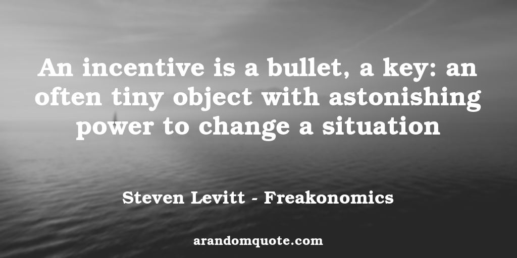 An incentive is a bullet, a key: an often tiny object with astonishing power to change a situation | Freakonomics - Steven Levitt