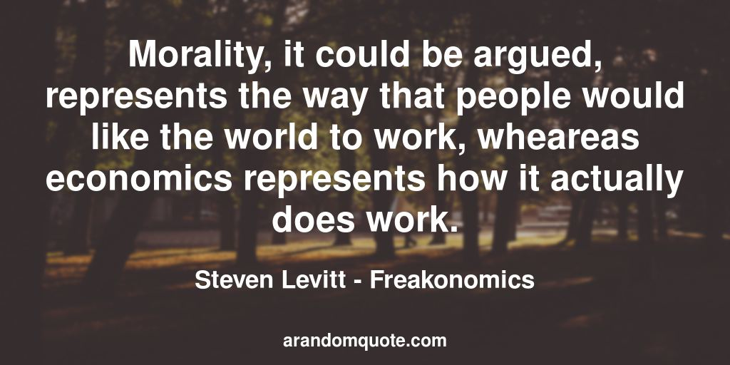 Morality, it could be argued, represents the way that people would like the world to work, wheareas economics represents how it actually does work. | Freakonomics - Steven Levitt
