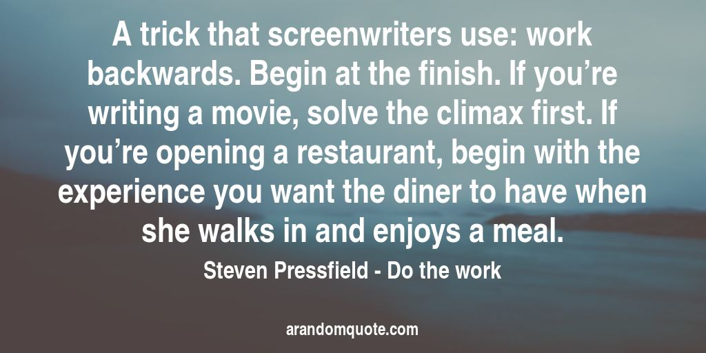 A trick that screenwriters use: work backwards. Begin at the finish. If you're writing a movie, solve the climax first. If you're opening a restaurant, begin with the experience you want the diner to have when she walks in and enjoys a meal. | Do the work - Steven Pressfield