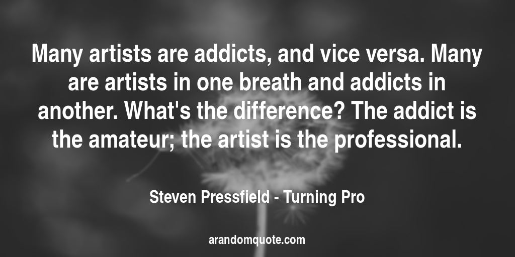 Many artists are addicts, and vice versa. Many are artists in one breath and addicts in another. What's the difference? The addict is the amateur; the artist is the professional. | Turning Pro - Steven Pressfield