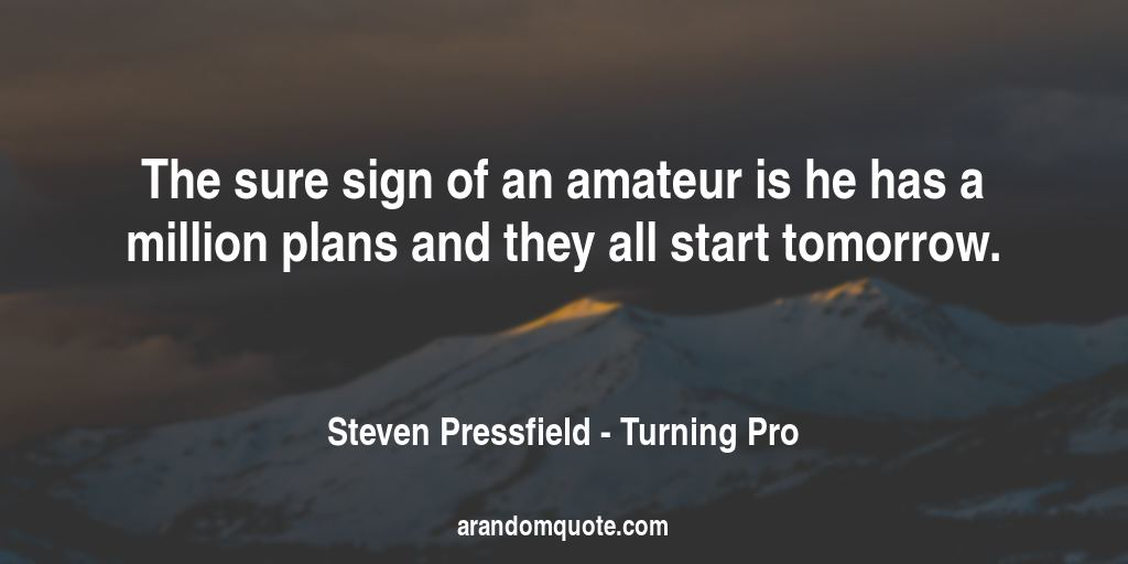 The sure sign of an amateur is he has a million plans and they all start tomorrow. | Turning Pro - Steven Pressfield