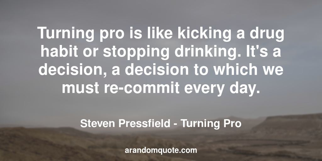 Turning pro is like kicking a drug habit or stopping drinking. It's a decision, a decision to which we must re-commit every day. | Turning Pro - Steven Pressfield
