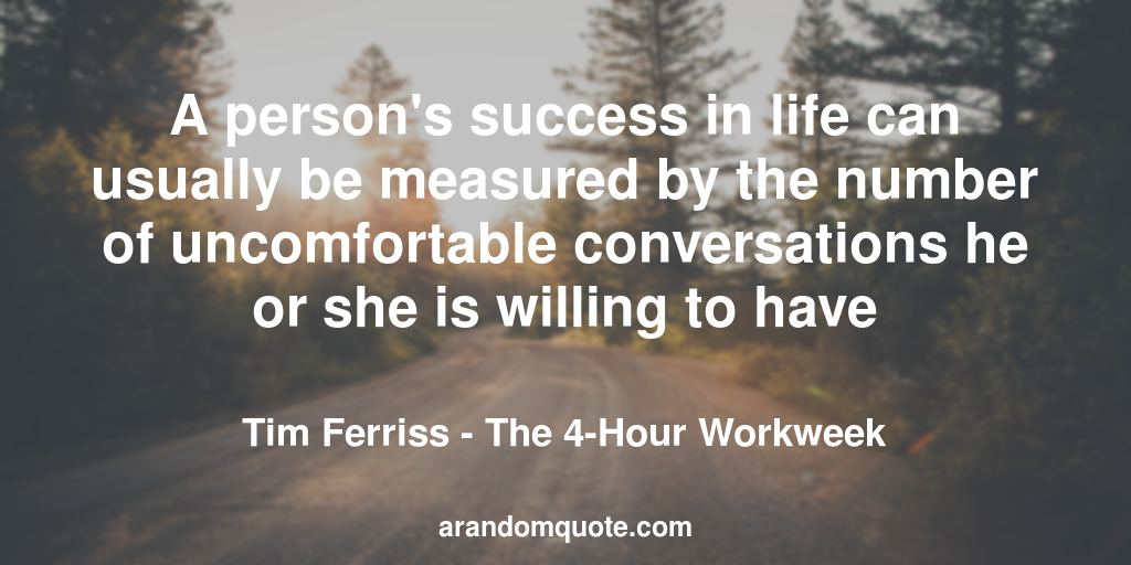 A person's success in life can usually be measured by the number of uncomfortable conversations he or she is willing to have | The 4-Hour Workweek - Tim Ferriss