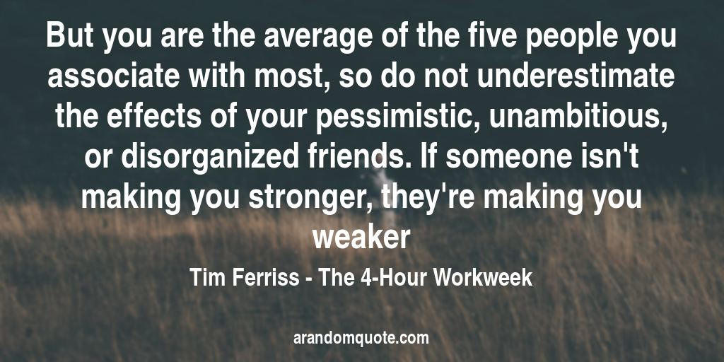 But you are the average of the five people you associate with most, so do not underestimate the effects of your pessimistic, unambitious, or disorganized friends. If someone isn't making you stronger, they're making you weaker | The 4-Hour Workweek - Tim Ferriss