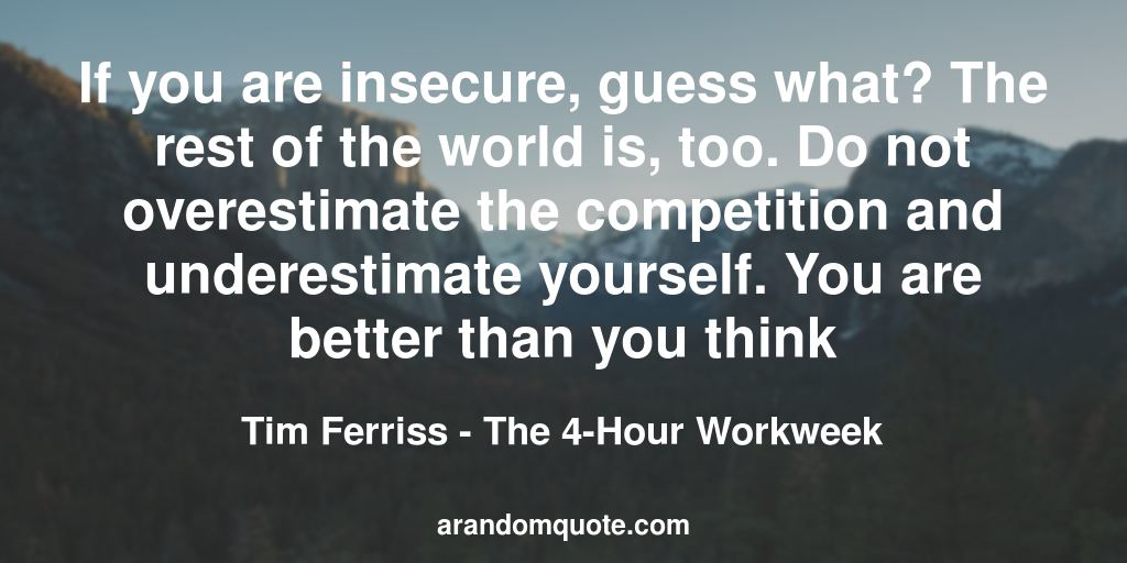 If you are insecure, guess what? The rest of the world is, too. Do not overestimate the competition and underestimate yourself. You are better than you think | The 4-Hour Workweek - Tim Ferriss